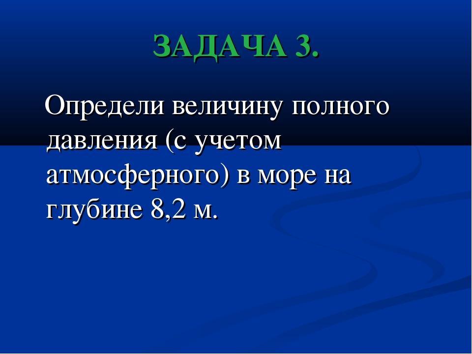 ЗАДАЧА 3. Определи величину полного давления (с учетом атмосферного) в море н...