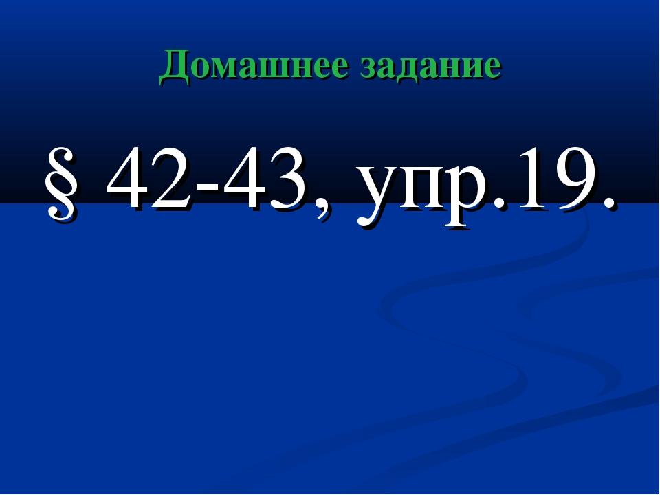 Домашнее задание § 42-43, упр.19.