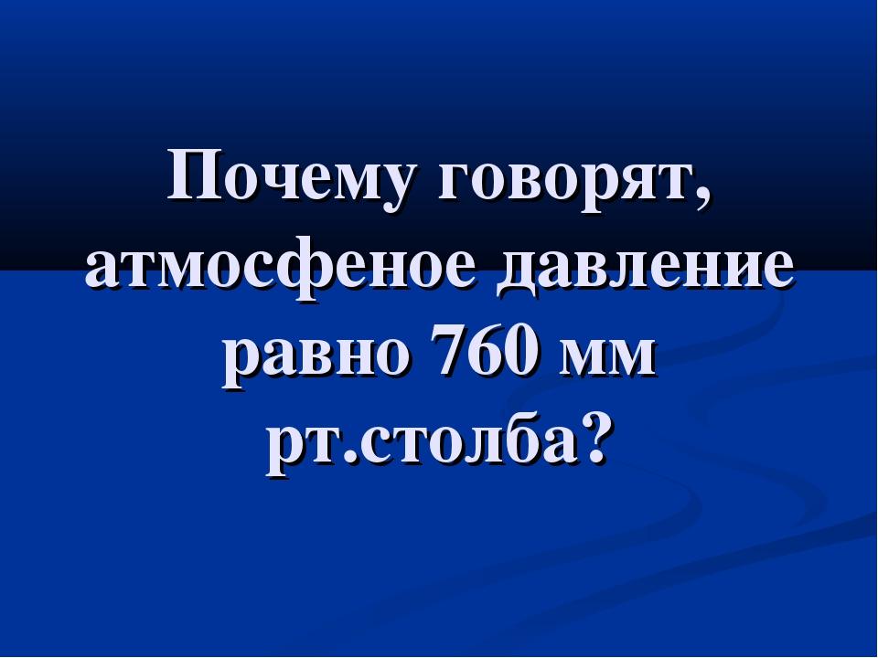 Почему говорят, атмосфеное давление равно 760 мм рт.столба?