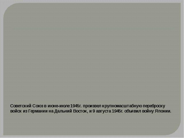 Советский Союз в июне-июле 1945г. произвел крупномасштабную переброску войск...
