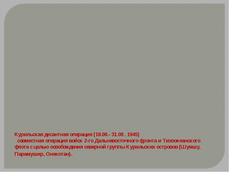 Курильская десантная операция (18.08.- 31.08 . 1945)  совместная операция во...