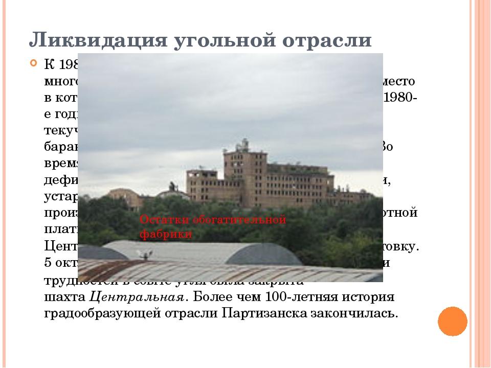 Ликвидация угольной отрасли К 1980-м годам Партизанск сложился как многоотрас...
