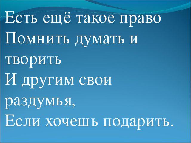 Есть ещё такое право Помнить думать и творить И другим свои раздумья, Если хо...