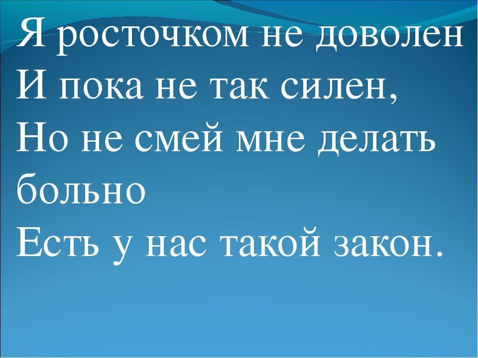 Я росточком не доволен И пока не так силен, Но не смей мне делать больно Есть...