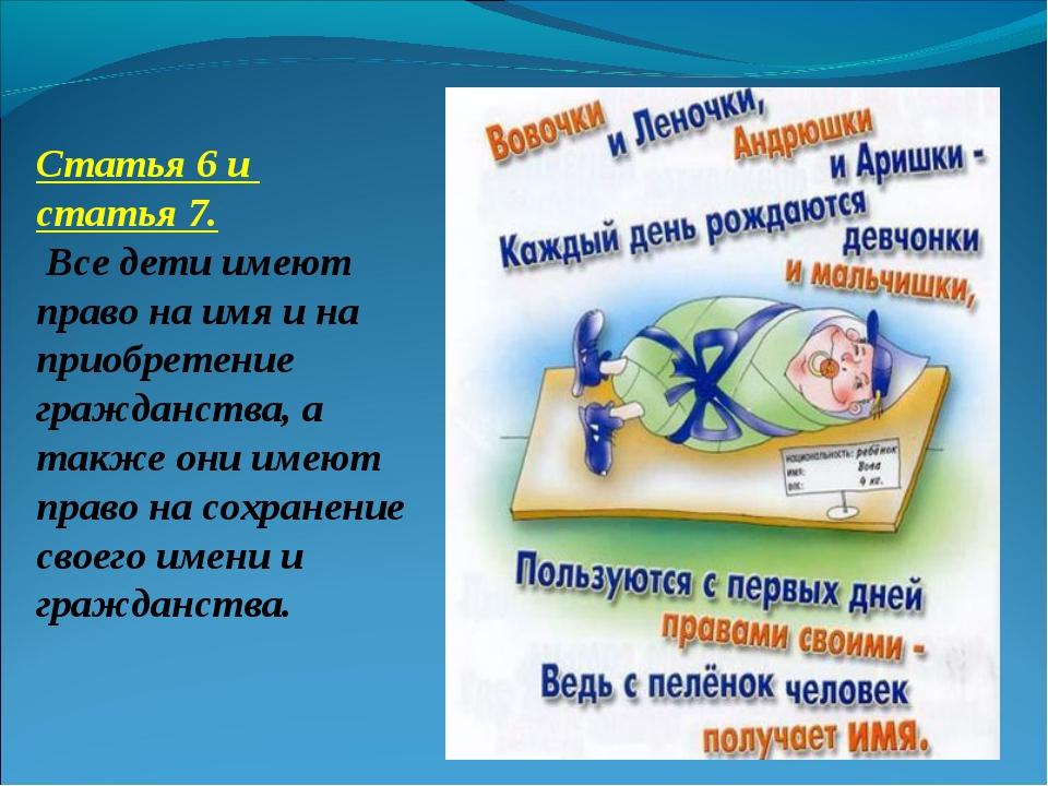 Статья 6 и статья 7. Все дети имеют право на имя и на приобретение гражданств...