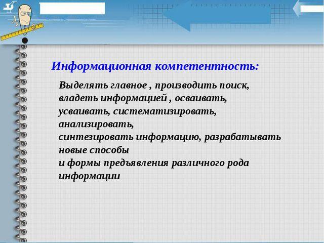 Информационная компетентность: Выделять главное , производить поиск, владеть...
