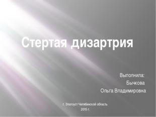 Стертая дизартрия Выполнила: Бычкова Ольга Владимировна г. Златоуст Челябинск