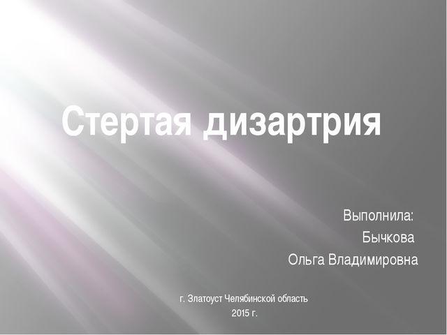 Стертая дизартрия Выполнила: Бычкова Ольга Владимировна г. Златоуст Челябинск...