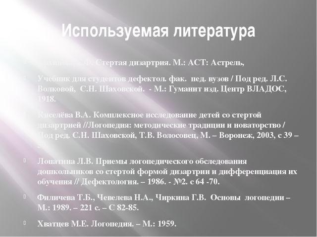 Используемая литература Архипова Е.Ф. Стертая дизартрия. М.: АСТ: Астрель, Уч...