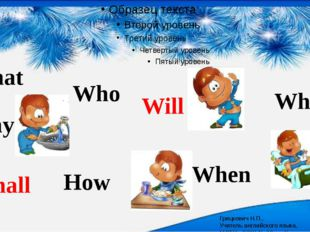 What Why Who When Where How Will Shall Грицкевич Н.П., Учитель английского я