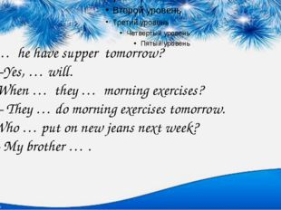 1. … he have supper tomorrow? –Yes, … will. When … they … morning exercises?