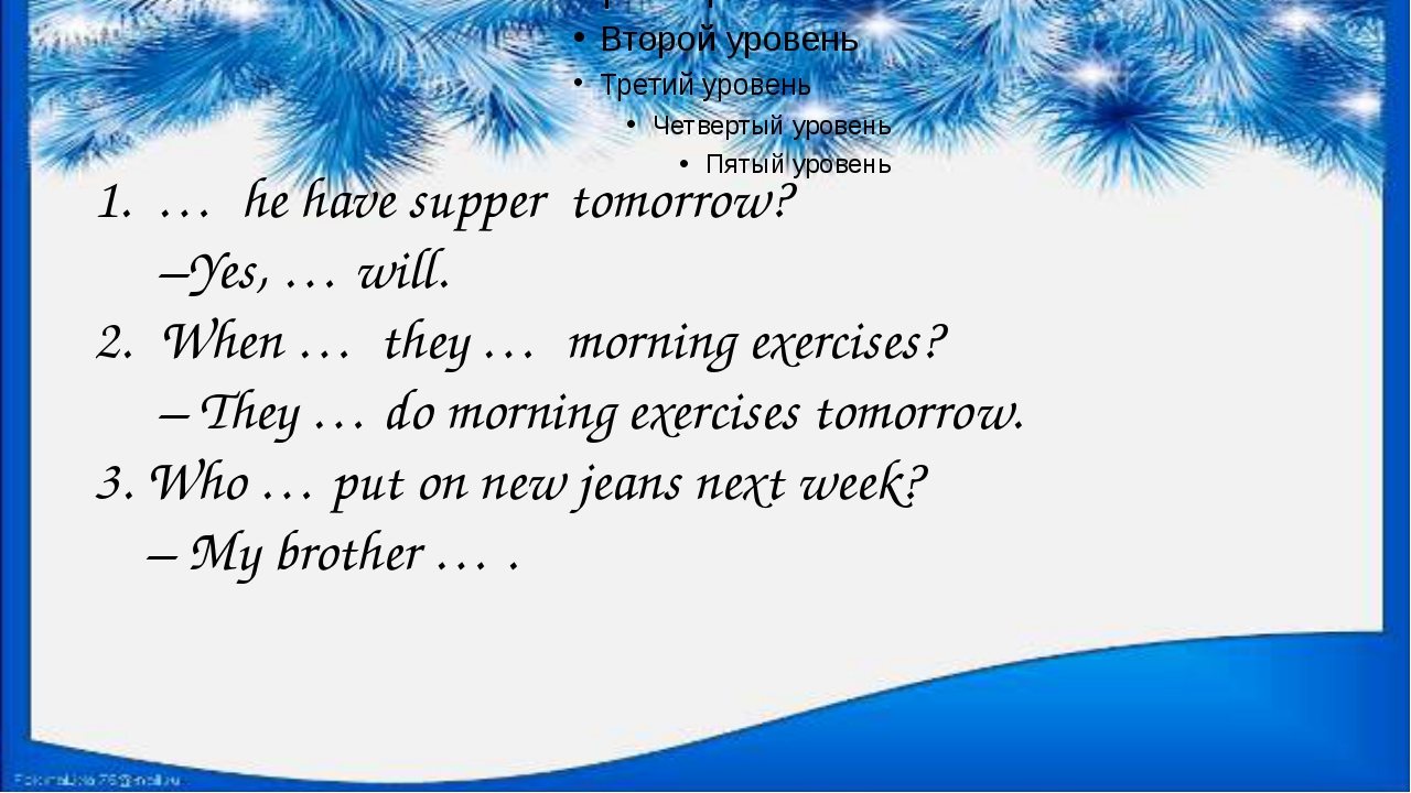 1. … he have supper tomorrow? –Yes, … will. When … they … morning exercises?...