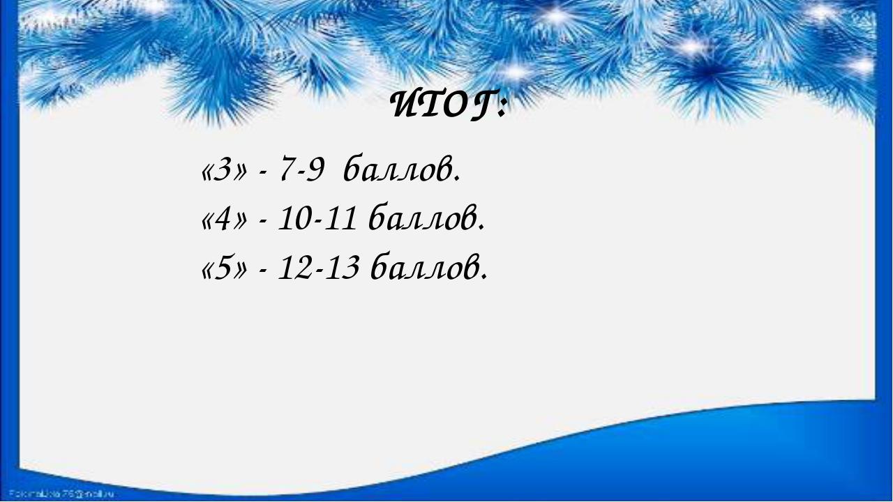 ИТОГ: «3» - 7-9 баллов. «4» - 10-11 баллов. «5» - 12-13 баллов.