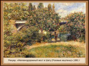 Ренуар. «Железнодорожный мост в Шату (Розовые каштаны)»,1881 г