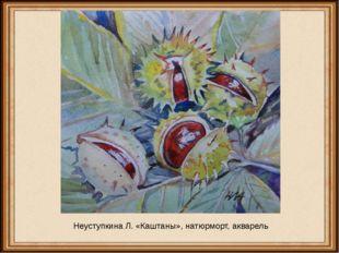 Неуступкина Л. «Каштаны», натюрморт, акварель