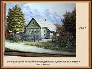 2005 г Это наш каштан на полотне берендеевского художника Б.А. Разина. холст,