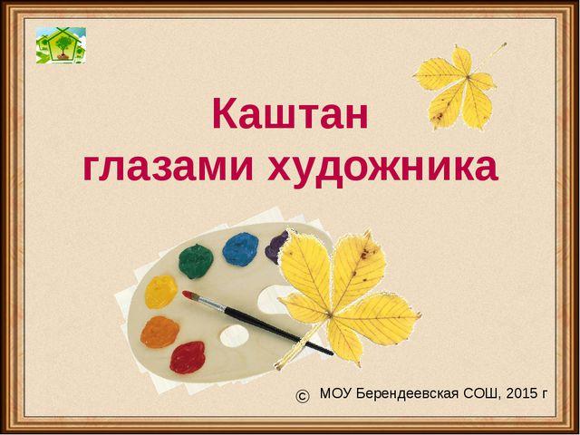 Каштан глазами художника © МОУ Берендеевская СОШ, 2015 г
