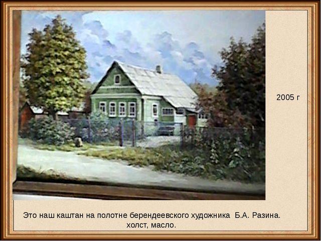 2005 г Это наш каштан на полотне берендеевского художника Б.А. Разина. холст,...