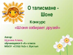 О талисмане - Шоне Конкурс «Шоня собирает друзей» Автор: Щукина Алина, обуча