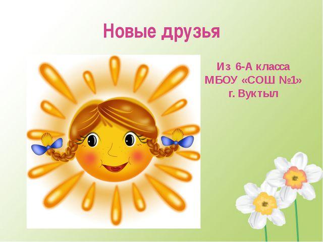 Новые друзья Из 6-А класса МБОУ «СОШ №1» г. Вуктыл
