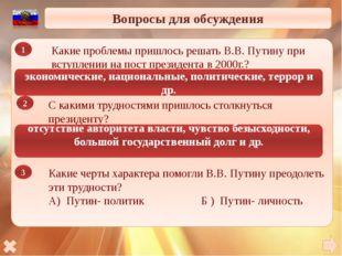 Вопросы для обсуждения Какие проблемы пришлось решать В.В. Путину при вступл