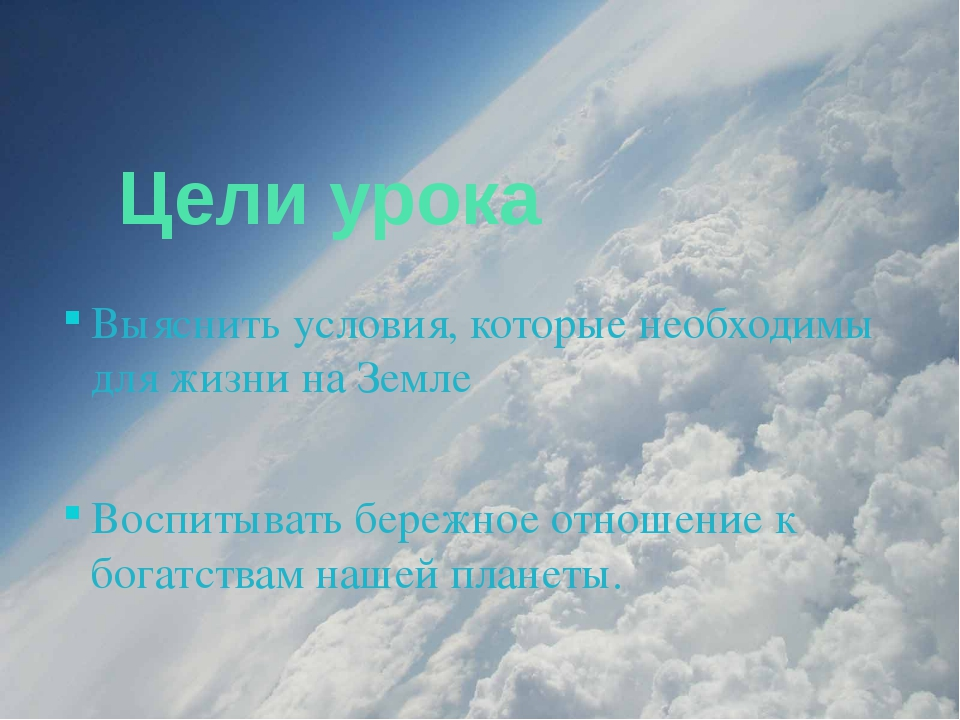 Цели урока Выяснить условия, которые необходимы для жизни на Земле Воспитыва...