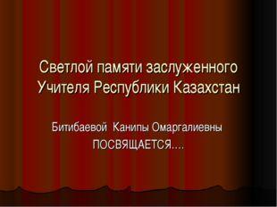Светлой памяти заслуженного Учителя Республики Казахстан Битибаевой Канипы Ом