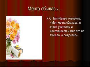 Мечта сбылась… К.О. Битибаева говорила: «Моя мечта сбылась, я стала учителем