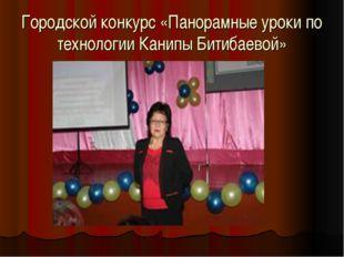 Городской конкурс «Панорамные уроки по технологии Канипы Битибаевой»