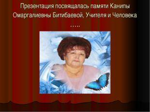 Презентация посвящалась памяти Канипы Омаргалиевны Битибаевой, Учителя и Чело