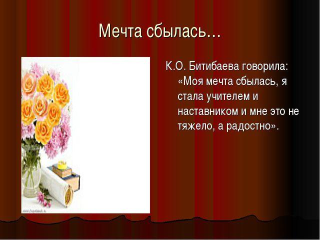 Мечта сбылась… К.О. Битибаева говорила: «Моя мечта сбылась, я стала учителем...