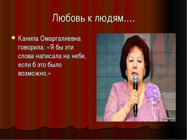 Любовь к людям…. Канипа Омаргалиевна говорила: «Я бы эти слова написала на не...