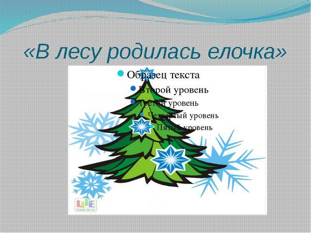 «В лесу родилась елочка»