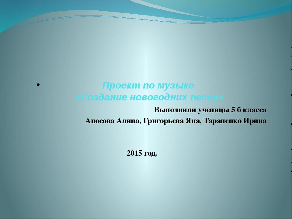Проект по музыке «Создание новогодних песен» Выполнили ученицы 5 б класса Ано...
