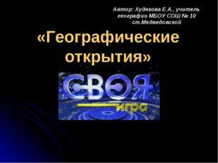 «Географические открытия» Автор: Худякова Е.А., учитель географии МБОУ СОШ №