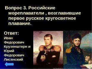 Вопрос 3. Российские мореплаватели , возглавившие первое русское кругосветное
