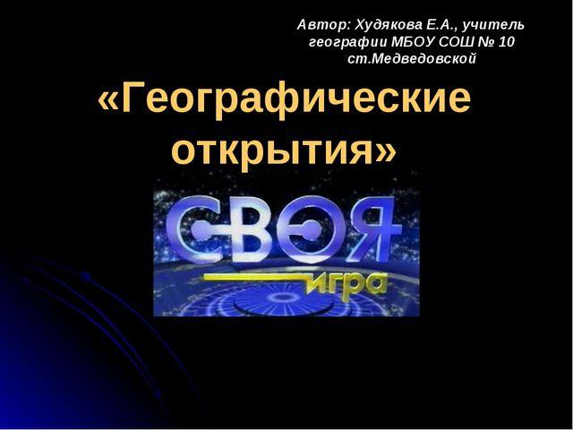 «Географические открытия» Автор: Худякова Е.А., учитель географии МБОУ СОШ №...