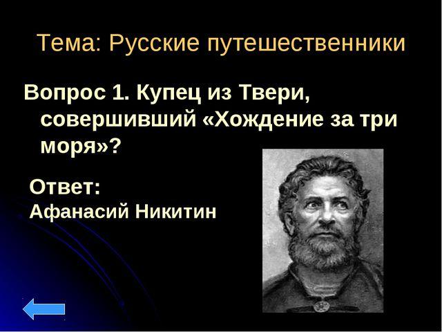 Тема: Русские путешественники Вопрос 1. Купец из Твери, совершивший «Хождение...