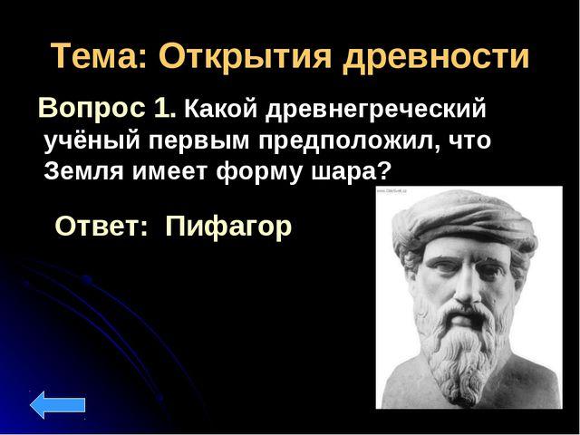 Тема: Открытия древности Вопрос 1. Какой древнегреческий учёный первым предпо...