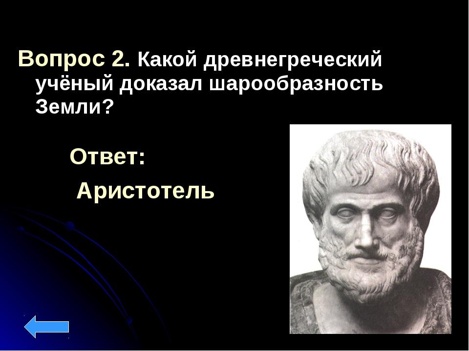 Вопрос 2. Какой древнегреческий учёный доказал шарообразность Земли? Ответ: А...