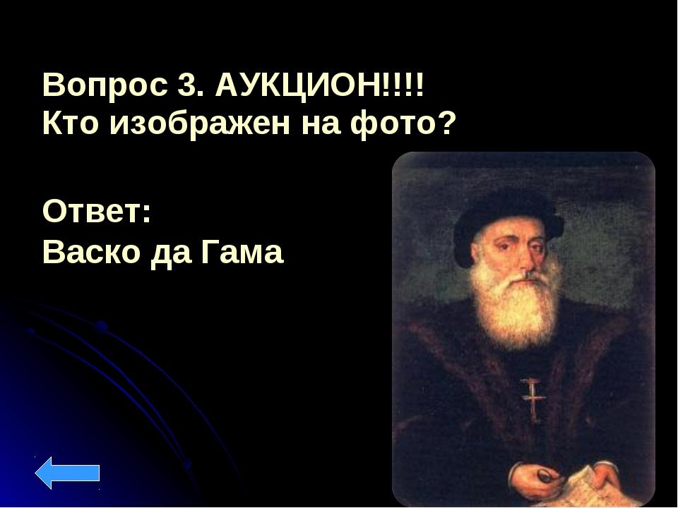 Вопрос 3. АУКЦИОН!!!! Кто изображен на фото? Ответ: Васко да Гама