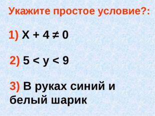 Укажите простое условие?: 1) Х + 4 ≠ 0 2) 5 < у < 9 3) В руках синий и белый