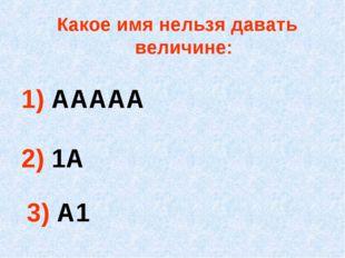 Какое имя нельзя давать величине: 1) ААААА 2) 1А 3) А1