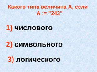 """Какого типа величина А, если А := """"243"""" 1) числового 2) символьного 3) логиче"""