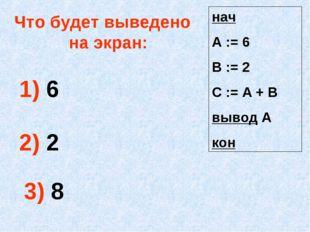 Что будет выведено на экран: 1) 6 2) 2 3) 8 нач А := 6 В := 2 С := А + В выво