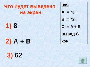 """Что будет выведено на экран: 1) 8 2) А + В 3) 62 нач А := """"6"""" В := """"2"""" С := А"""