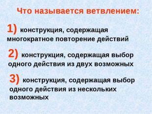 Что называется ветвлением: 2) конструкция, содержащая выбор одного действия и