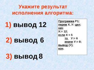 Укажите результат исполнения алгоритма: 1) вывод 12 2) вывод 6 3) вывод 8 Про