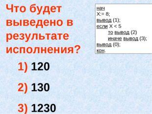 Что будет выведено в результате исполнения? 120 130 1230 нач Х:= 8; вывод (1)