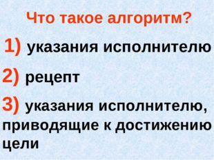 Что такое алгоритм? 1) указания исполнителю 2) рецепт 3) указания исполнителю
